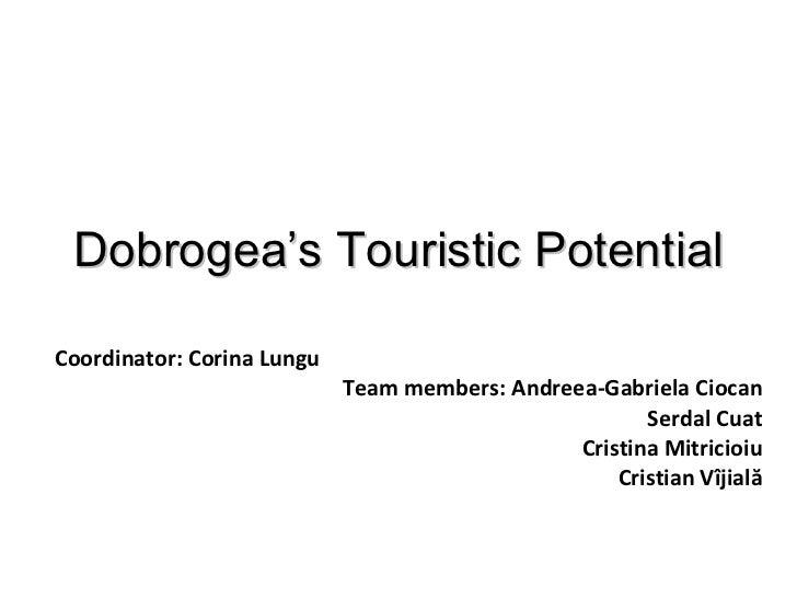 Dobrogea's Touristic Potential Coordinator: Corina Lungu Team members: Andreea-Gabriela Ciocan Serdal Cuat Cristina Mitric...
