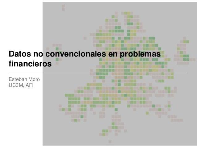 Datos no convencionales en problemas financieros Esteban Moro UC3M, AFI
