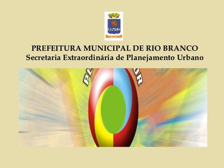 PREFEITURA MUNICIPAL DE RIO BRANCO Secretaria Extraordinária de Planejamento Urbano