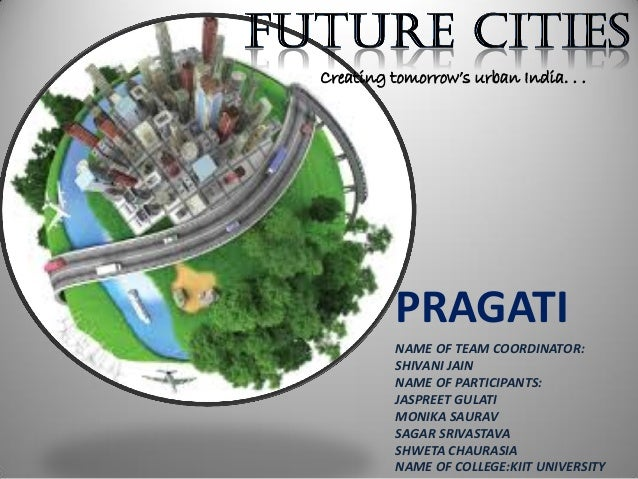 Creating tomorrow's urban India. . . PRAGATI NAME OF TEAM COORDINATOR: SHIVANI JAIN NAME OF PARTICIPANTS: JASPREET GULATI ...