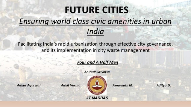 FUTURE CITIES Ensuring world class civic amenities in urban India Facilitating India's rapid urbanization through effectiv...