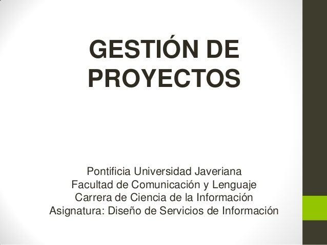 GESTIÓN DE PROYECTOS Pontificia Universidad Javeriana Facultad de Comunicación y Lenguaje Carrera de Ciencia de la Informa...