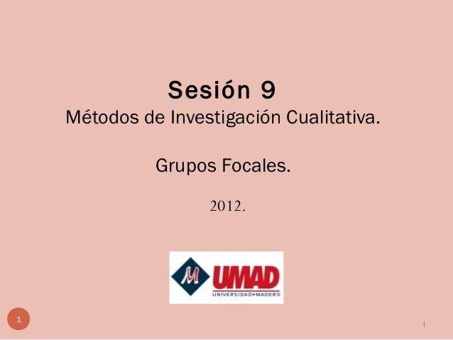 Sesión 9    Métodos de Investigación Cualitativa.              Grupos Focales.                    2012.1                  ...