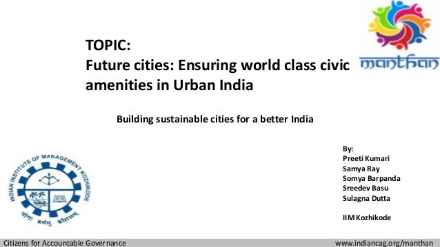 TOPIC: Future cities: Ensuring world class civic amenities in Urban India Building sustainable cities for a better India C...