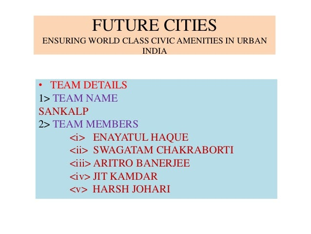 FUTURE CITIES ENSURING WORLD CLASS CIVIC AMENITIES IN URBAN INDIA • TEAM DETAILS 1> TEAM NAME SANKALP 2> TEAM MEMBERS <i> ...