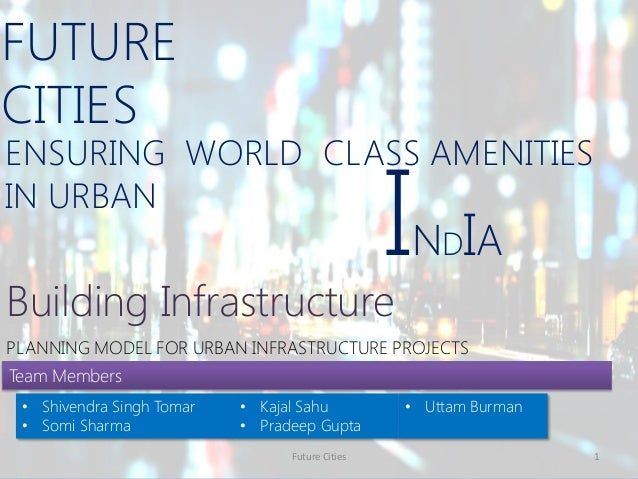 ENSURING WORLD CLASS AMENITIES IN URBAN FUTURE CITIES Future Cities 1 Building Infrastructure INDIA PLANNING MODEL FOR URB...