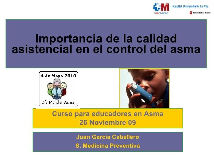 Importancia de la calidad asistencial en el control del asma Curso para educadores en Asma 26 Noviembre 09 Juan García Cab...