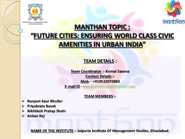 "MANTHAN TOPIC : ""FUTURE CITIES: ENSURING WORLD CLASS CIVIC AMENITIES IN URBAN INDIA"" TEAM DETAILS : Team Coordinator :- Ko..."
