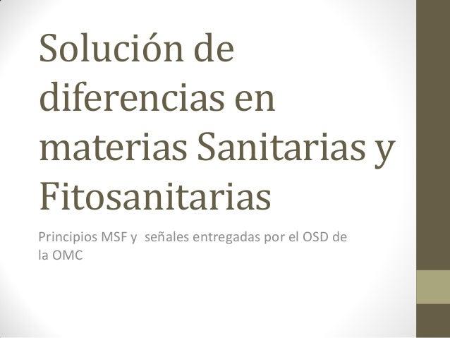 Solución dediferencias enmaterias Sanitarias yFitosanitariasPrincipios MSF y señales entregadas por el OSD dela OMC