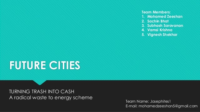 FUTURE CITIES TURNING TRASH INTO CASH A radical waste to energy scheme Team Members: 1. Mohamed Zeeshan 2. Sachin Bhat 3. ...