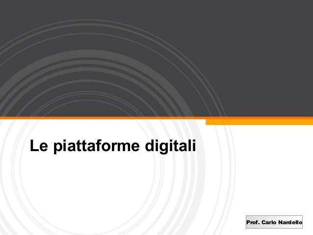 Le piattaforme digitali                          Prof. Carlo Nardello