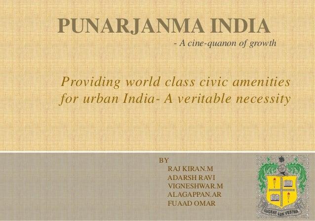 Providing world class civic amenities for urban India- A veritable necessity PUNARJANMA INDIA BY RAJ KIRAN.M ADARSH RAVI V...