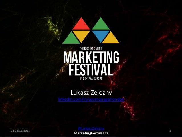 Lukasz Zelezny linkedin.com/in/seomanagerlondon  22-23/11/2013  @LukaszZelezny MarketingFestival.cz  1