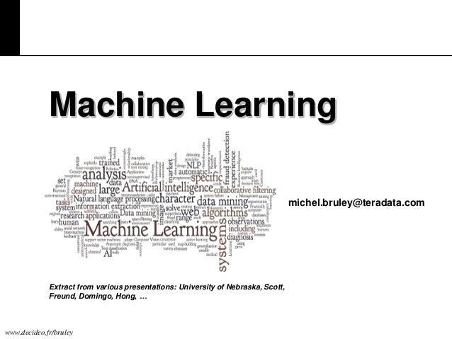 Machine Learning michel.bruley@teradata.com  Extract from various presentations: University of Nebraska, Scott, Freund, Do...