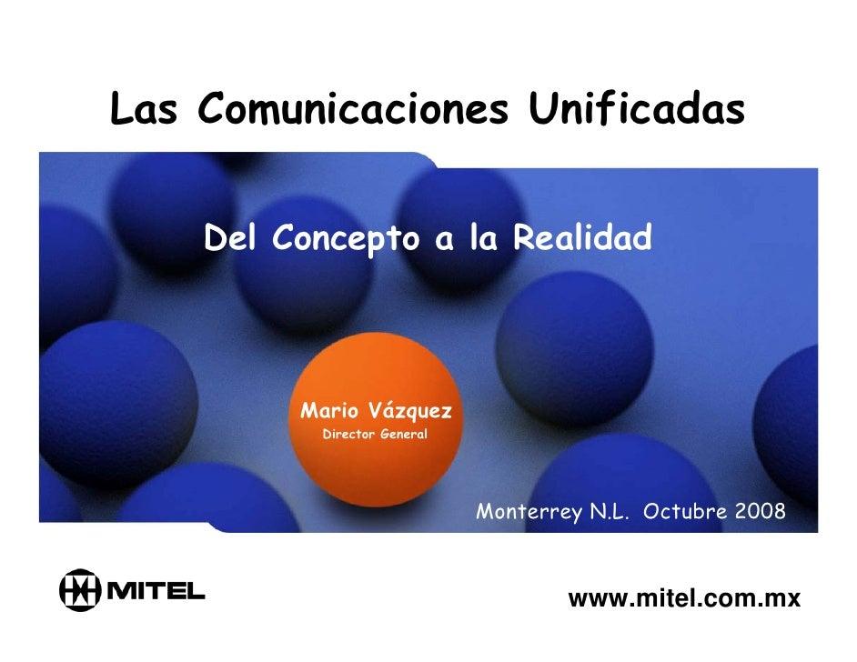 Las Comunicaciones Unificadas      Del Concepto a la Realidad             Mario Vázquez           Director General        ...