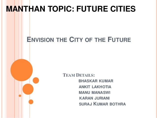 ENVISION THE CITY OF THE FUTURE TEAM DETAILS: BHASKAR KUMAR ANKIT LAKHOTIA MANU MANASWI KARAN JURIANI SURAJ KUMAR BOTHRA M...