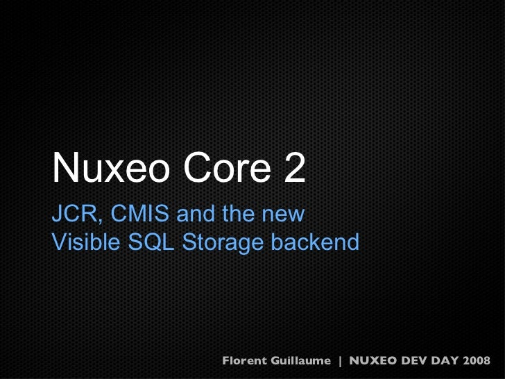 Florent Guillaume | NUXEO DEV DAY 2008 Nuxeo Core 2 JCR, CMIS and the new Visible SQL Storage backend