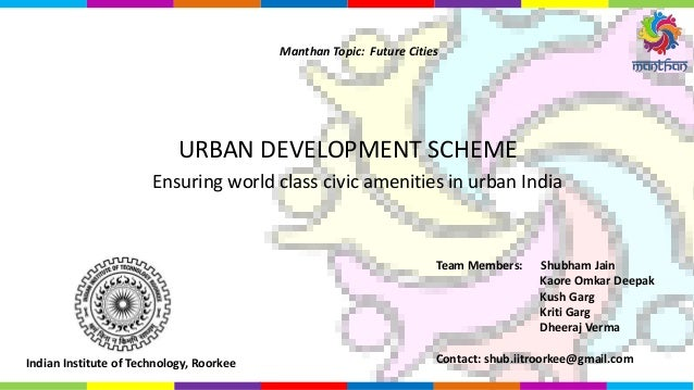 Ensuring world class civic amenities in urban India URBAN DEVELOPMENT SCHEME Manthan Topic: Future Cities Team Members: Sh...