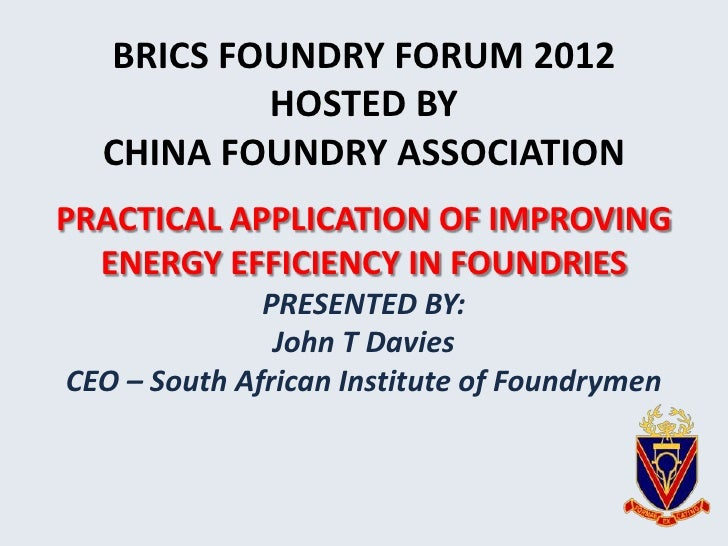 BRICS FOUNDRY FORUM 2012          HOSTED BY  CHINA FOUNDRY ASSOCIATIONPRACTICAL APPLICATION OF IMPROVING  ENERGY EFFICIENC...