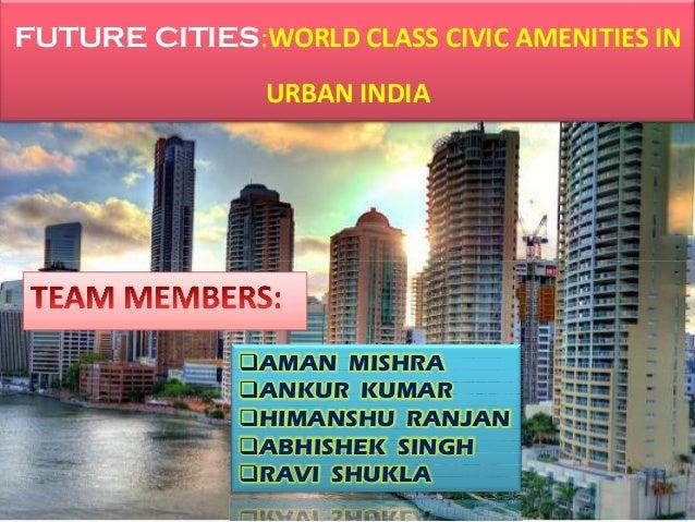 FUTURE CITIES:WORLD CLASS CIVIC AMENITIES IN URBAN INDIA AMAN MISHRA ANKUR KUMAR HIMANSHU RANJAN ABHISHEK SINGH RAVI ...