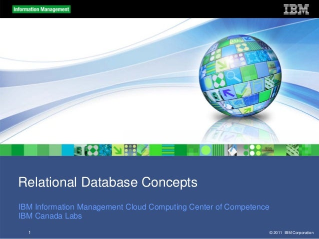 Relational Database Concepts IBM Information Management Cloud Computing Center of Competence IBM Canada Labs 1  © 2011 IBM...