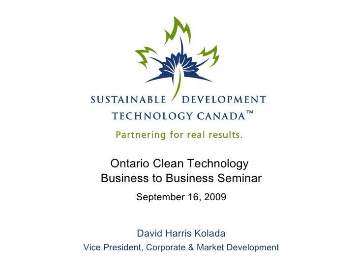 Ontario Clean Technology  Business to Business Seminar September 16, 2009 David Harris Kolada Vice President, Corporate & ...