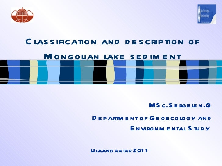 <ul>Classification and description of Mongolian lake sediment </ul><ul>MSc.Sergelen.G Department of Geoecology and Environ...