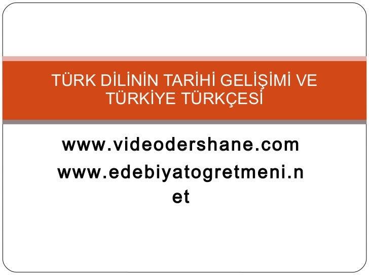 www.videodershane.com www.edebiyatogretmeni.net TÜRK DİLİNİN TARİHİ GELİŞİMİ VE TÜRKİYE TÜRKÇESİ