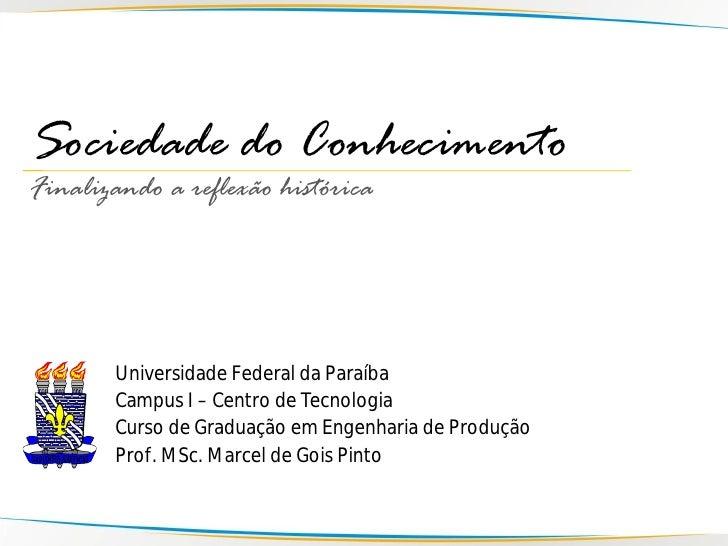 Sociedade do Conhecimento Finalizando a reflexão histórica            Universidade Federal da Paraíba        Campus I – Ce...