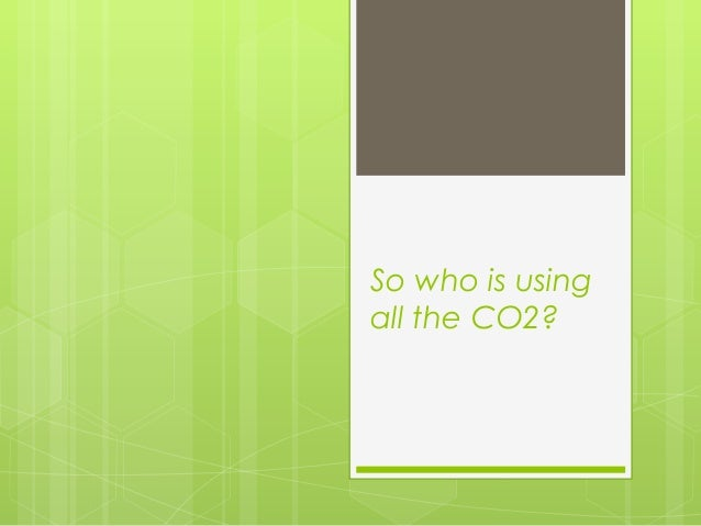 So who is usingall the CO2?
