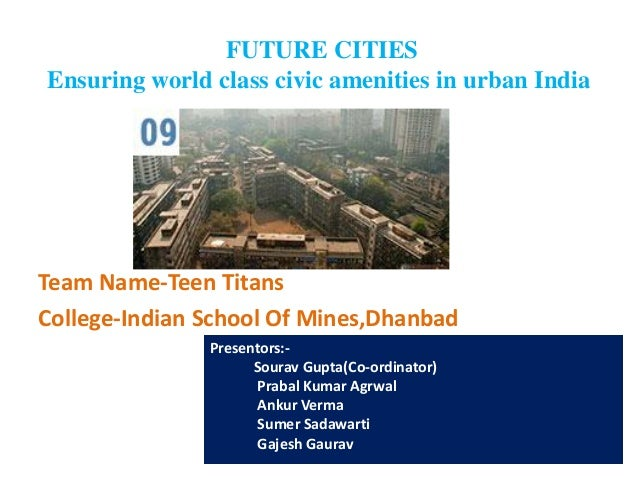 FUTURE CITIES Ensuring world class civic amenities in urban India Team Name-Teen Titans College-Indian School Of Mines,Dha...