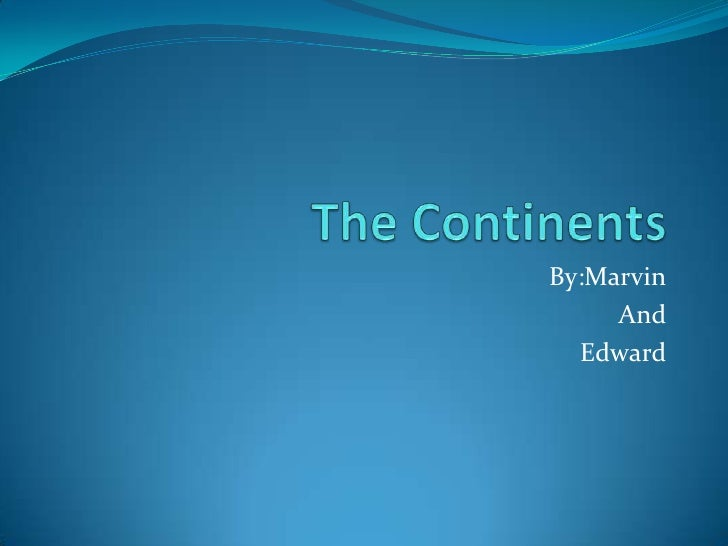 The Continents<br />By:Marvin<br />And<br />Edward<br />