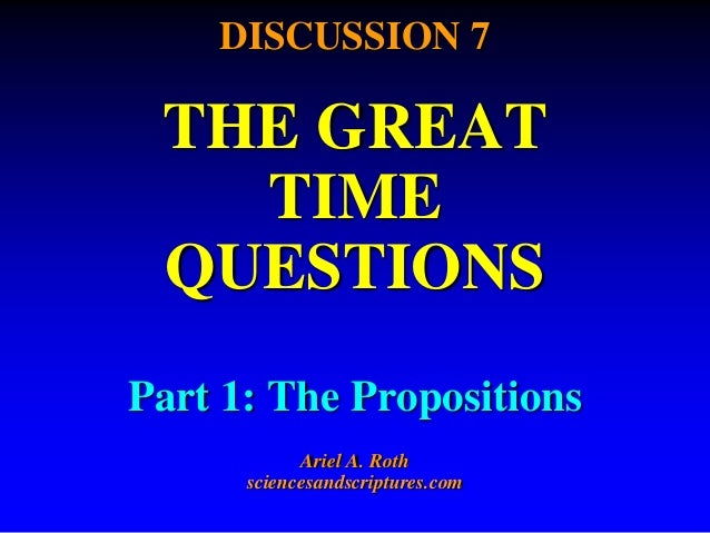 DISCUSSION 7  THE GREAT  TIME  QUESTIONS  Part 1: The Propositions  Ariel A. Roth  sciencesandscriptures.com