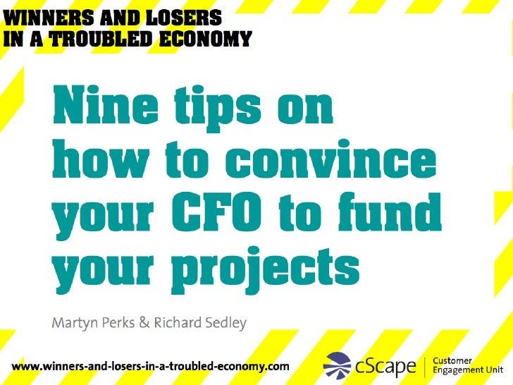 <ul><ul><ul><li>Nine tips on  how to convince your CFO to fund your projects </li></ul></ul></ul>Martyn Perks & Richard Se...