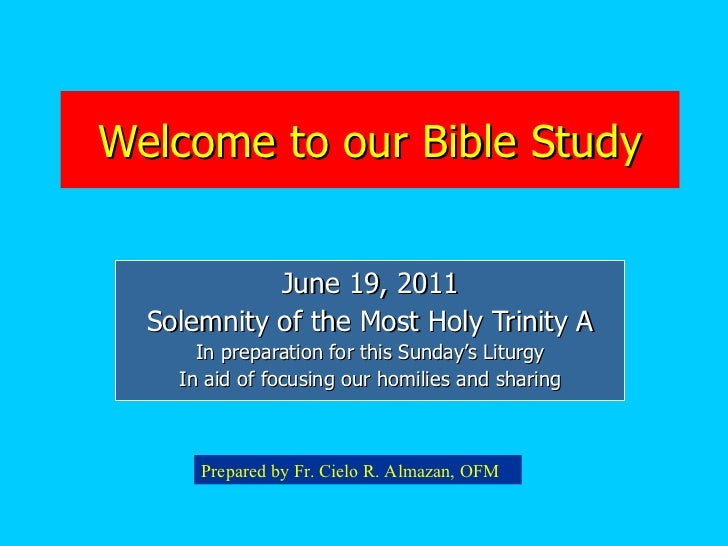 Welcome to our Bible Study June 19, 2011 Solemnity of the Most Holy Trinity A In preparation for this Sunday's Liturgy In ...