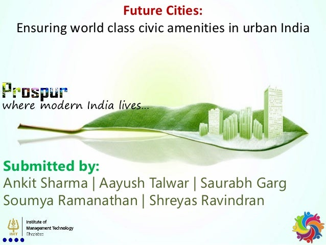 Future Cities: Ensuring world class civic amenities in urban India where modern India lives… Submitted by: Ankit Sharma   ...