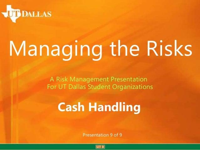 Managing the Risks    A Risk Management Presentation   For UT Dallas Student Organizations      Cash Handling             ...