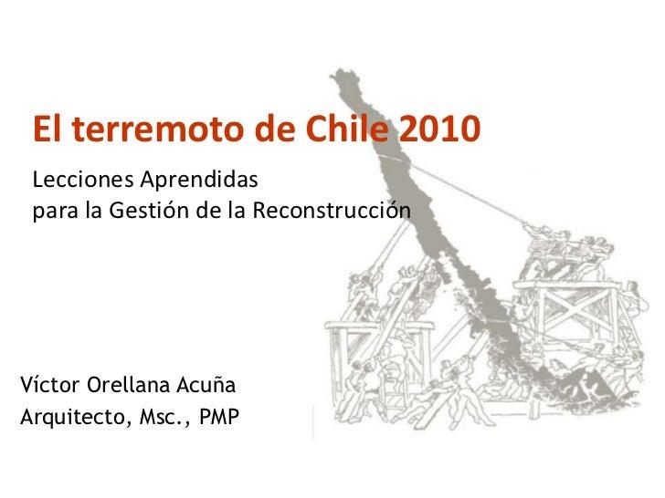 El terremoto de Chile 2010 : Lecciones Aprendidas para la Gestión de la ReconstrucciónVíctor Orellana AcuñaArquitecto, Msc...