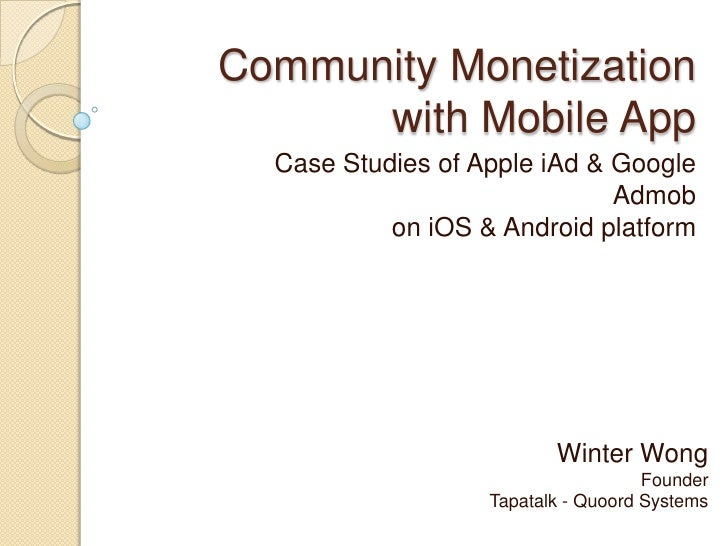 Community Monetization with Mobile App<br />Case Studies of Apple iAd & Google Admobon iOS & Android platform<br />Winter ...
