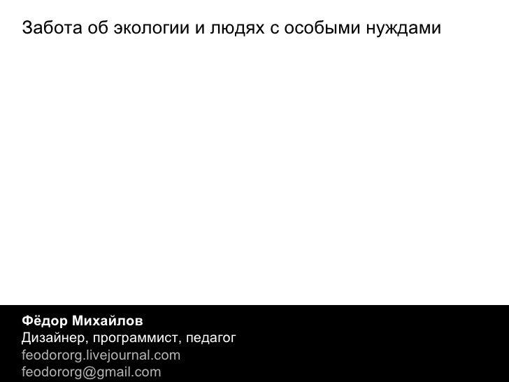 Фёдор Михайлов Дизайнер, программист, педагог feodororg.livejournal.com [email_address] Забота об экологии и людях с особы...