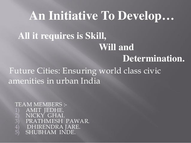 An Initiative To Develop… All it requires is Skill, Will and Determination. TEAM MEMBERS :- 1) AMIT JEDHE. 2) NICKY GHAI. ...