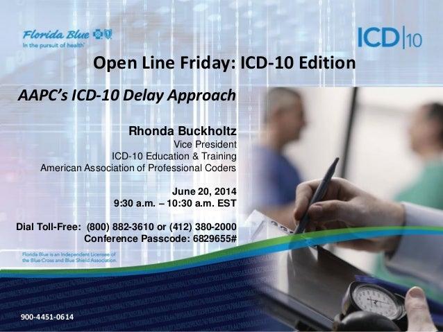 900-3571-0213 Open Line Friday: ICD-10 Edition AAPC's ICD-10 Delay Approach Rhonda Buckholtz Vice President ICD-10 Educati...