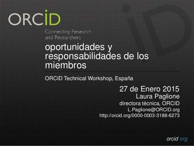 orcid.org oportunidades y responsabilidades de los miembros ORCID Technical Workshop, España 27 de Enero 2015 Laura Paglio...