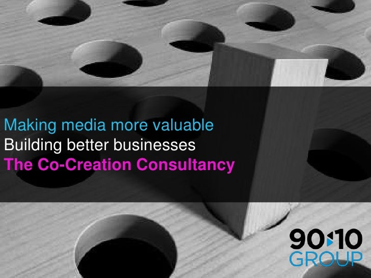Making media more valuable<br />Building better businesses<br />The Co-Creation Consultancy<br />