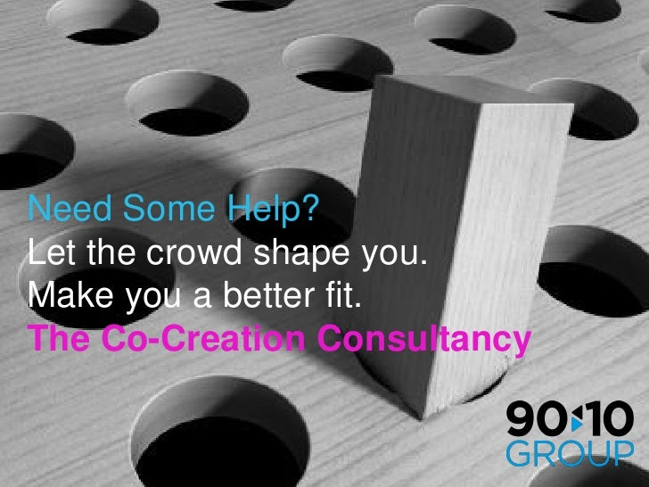 Need Some Help? Let the crowd shape you. Make you a better fit. The Co-Creation Consultancy