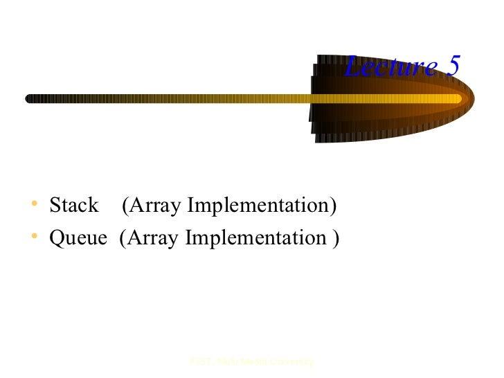 Lecture 5• Stack (Array Implementation)• Queue (Array Implementation )                FIST, Multi Media University