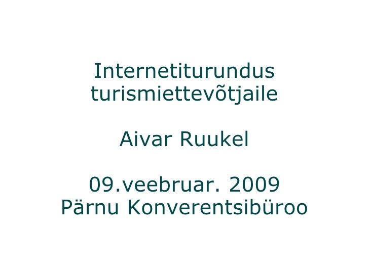 Internetiturundus turismiettevõtjaile Aivar Ruukel 09.veebruar. 2009 Pärnu Konverentsibüroo