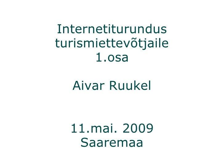 Internetiturundus turismiettevõtjaile 1.osa Aivar Ruukel 11.mai. 2009 Saaremaa
