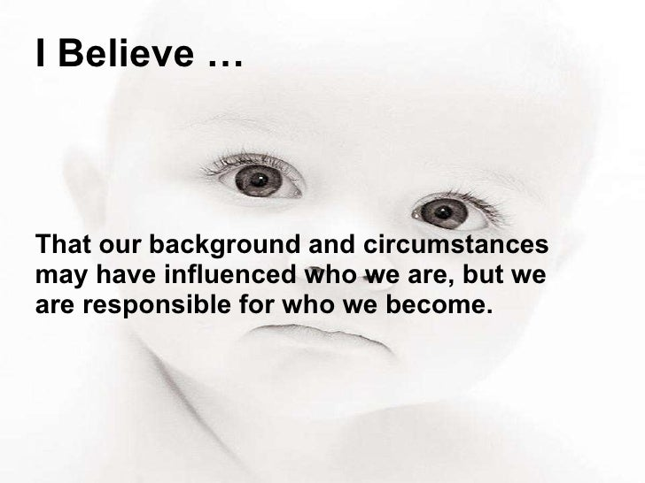 I Believe … That our background and circumstances may have influenced who we are, but we are responsible for who we become.