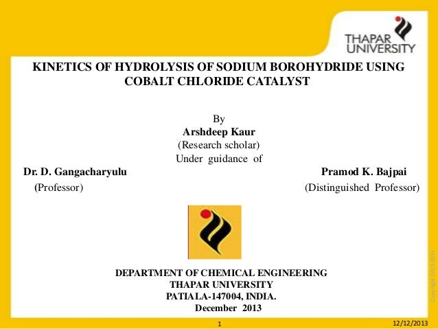 KINETICS OF HYDROLYSIS OF SODIUM BOROHYDRIDE USING COBALT CHLORIDE CATALYST By Arshdeep Kaur (Research scholar) Under guid...